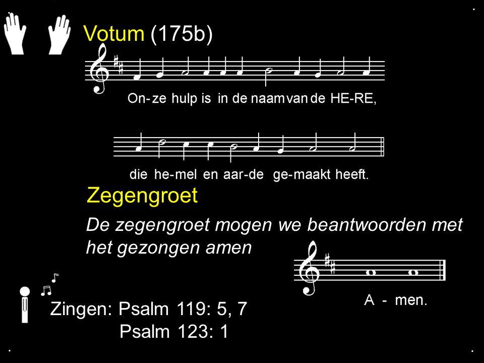 . . Votum (175b) Zegengroet. De zegengroet mogen we beantwoorden met het gezongen amen. Zingen: Psalm 119: 5, 7.