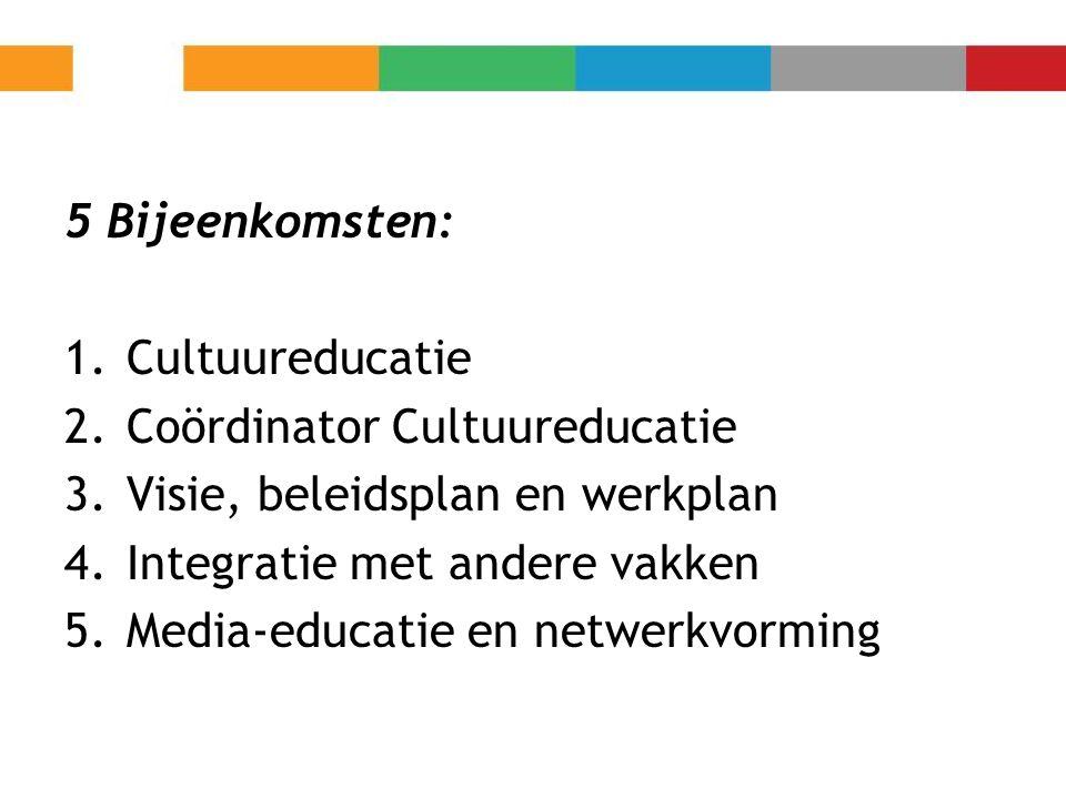 5 Bijeenkomsten: Cultuureducatie. Coördinator Cultuureducatie. Visie, beleidsplan en werkplan. Integratie met andere vakken.