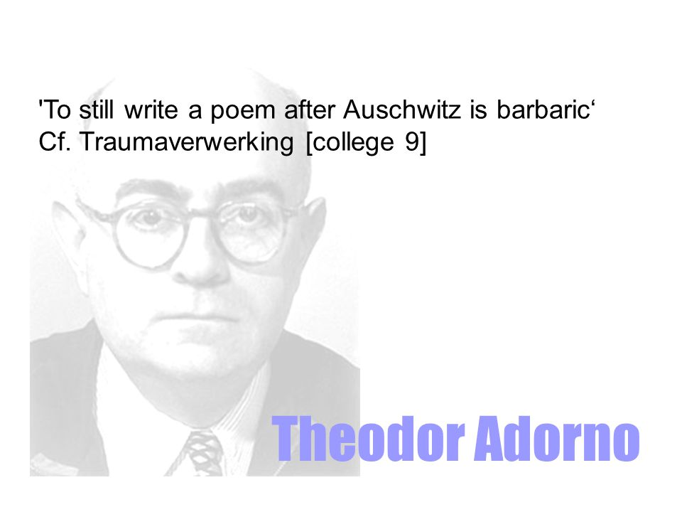 Theodor Adorno To still write a poem after Auschwitz is barbaric'