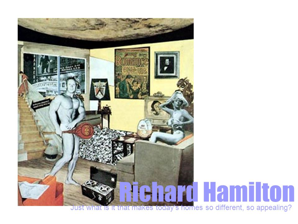 Richard Hamilton Just what is it that makes today s homes so different, so appealing