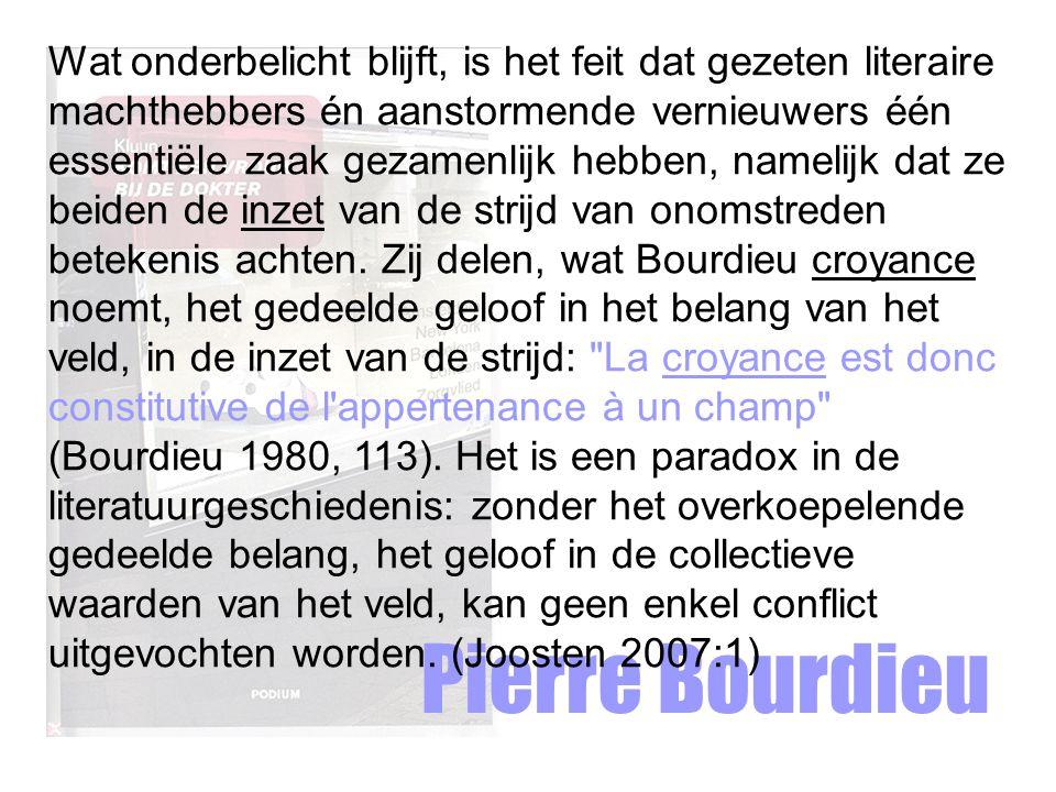 Wat onderbelicht blijft, is het feit dat gezeten literaire machthebbers én aanstormende vernieuwers één essentiële zaak gezamenlijk hebben, namelijk dat ze beiden de inzet van de strijd van onomstreden betekenis achten. Zij delen, wat Bourdieu croyance noemt, het gedeelde geloof in het belang van het veld, in de inzet van de strijd: La croyance est donc constitutive de l appertenance à un champ (Bourdieu 1980, 113). Het is een paradox in de literatuurgeschiedenis: zonder het overkoepelende gedeelde belang, het geloof in de collectieve waarden van het veld, kan geen enkel conflict uitgevochten worden. (Joosten 2007:1)