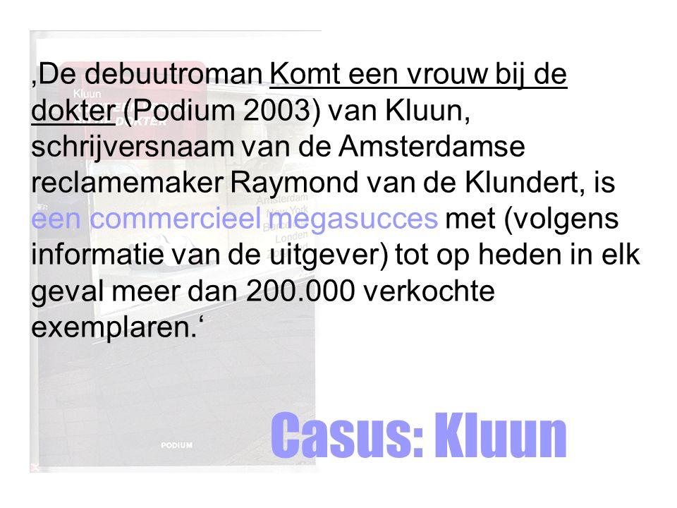 'De debuutroman Komt een vrouw bij de dokter (Podium 2003) van Kluun, schrijversnaam van de Amsterdamse reclamemaker Raymond van de Klundert, is een commercieel megasucces met (volgens informatie van de uitgever) tot op heden in elk geval meer dan 200.000 verkochte exemplaren.'