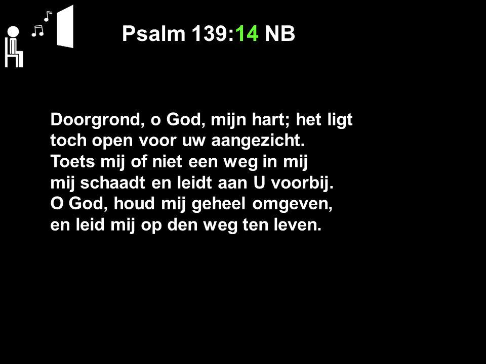 Psalm 139:14 NB Doorgrond, o God, mijn hart; het ligt