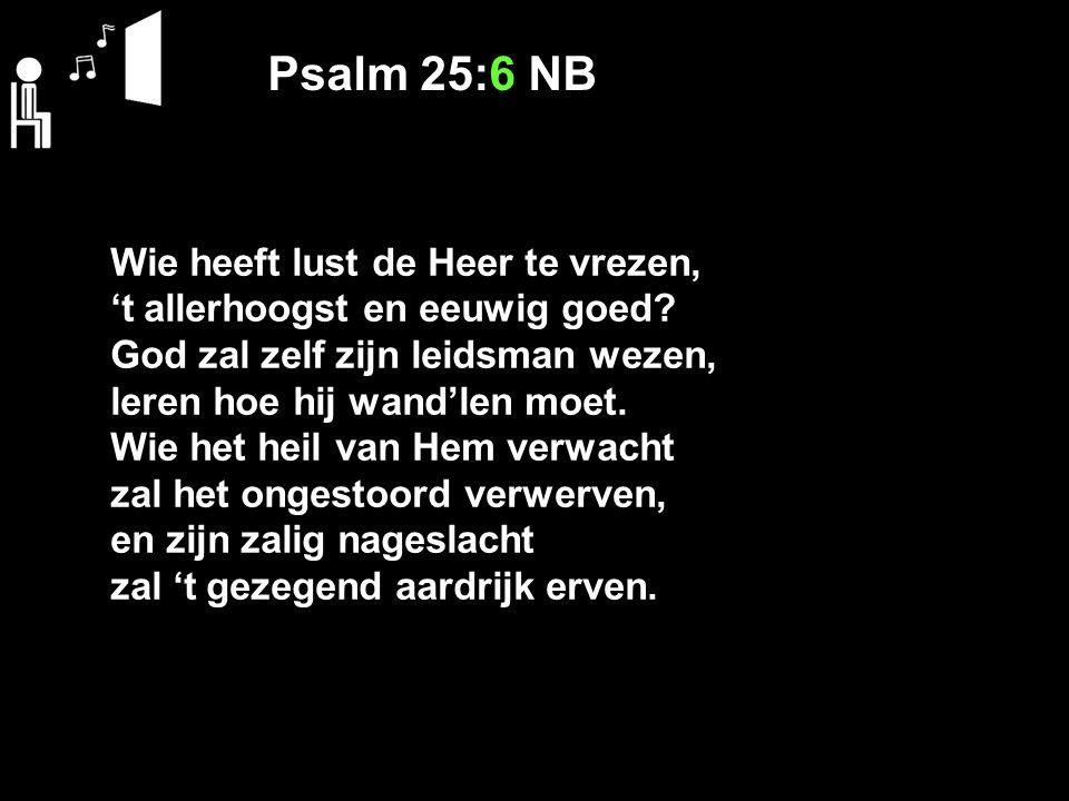 Psalm 25:6 NB Wie heeft lust de Heer te vrezen,