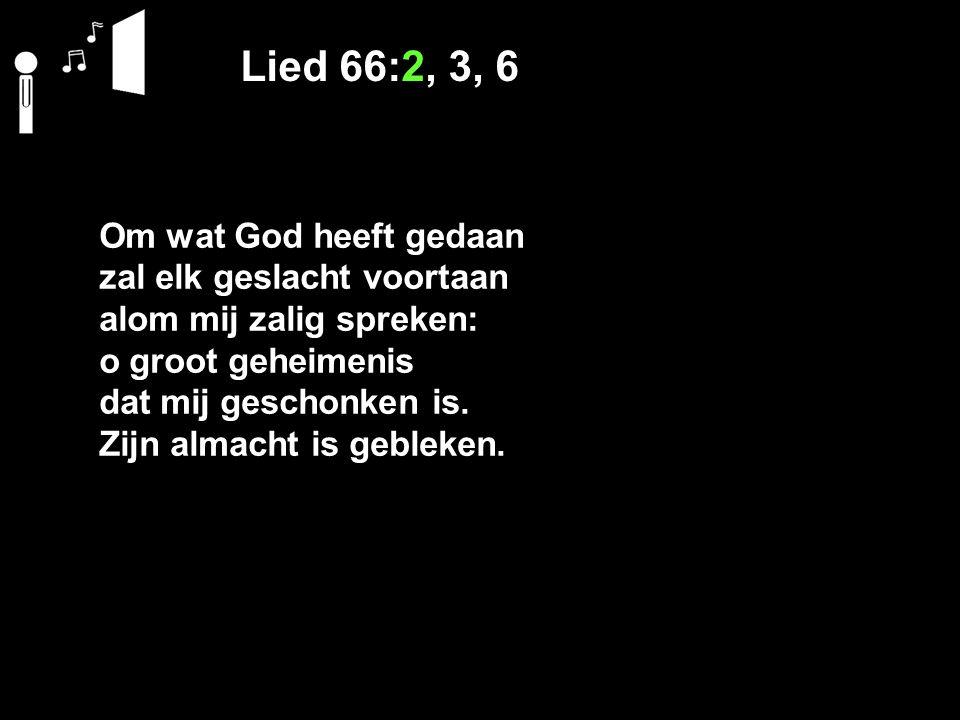 Lied 66:2, 3, 6 Om wat God heeft gedaan zal elk geslacht voortaan