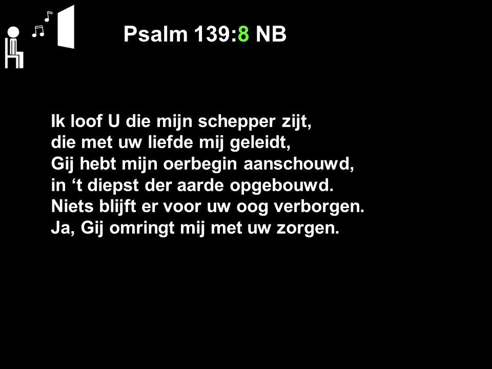 Psalm 139:8 NB Ik loof U die mijn schepper zijt,