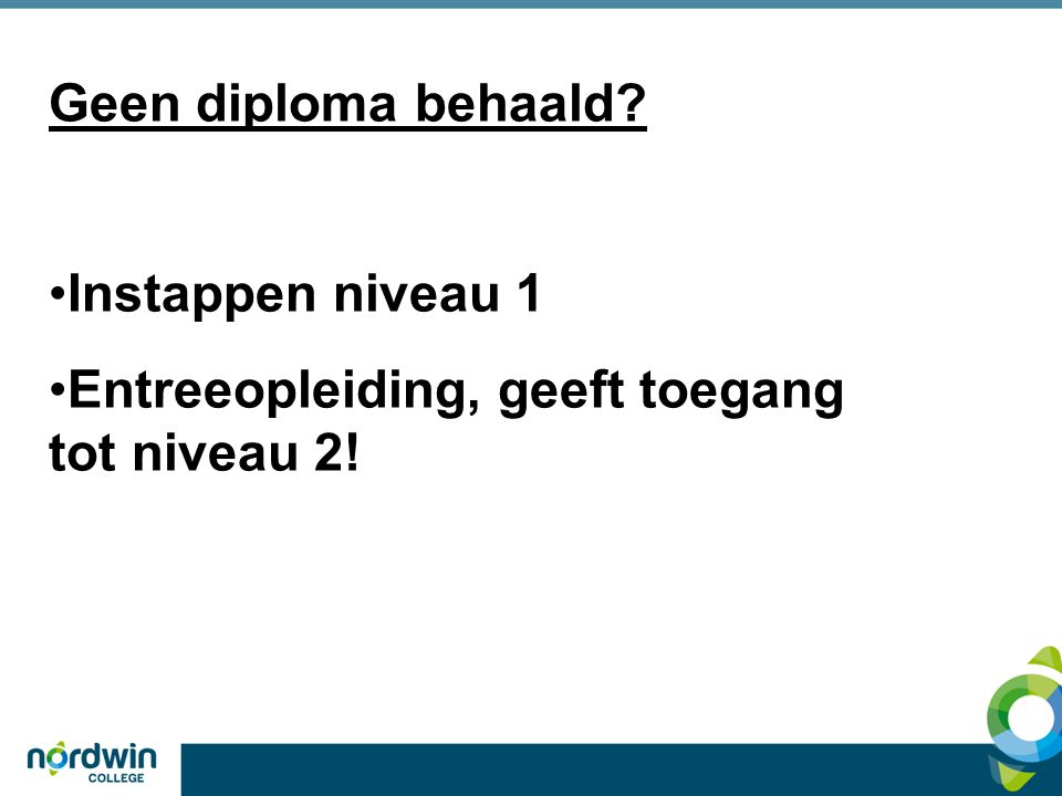 Geen diploma behaald Instappen niveau 1 Entreeopleiding, geeft toegang tot niveau 2!