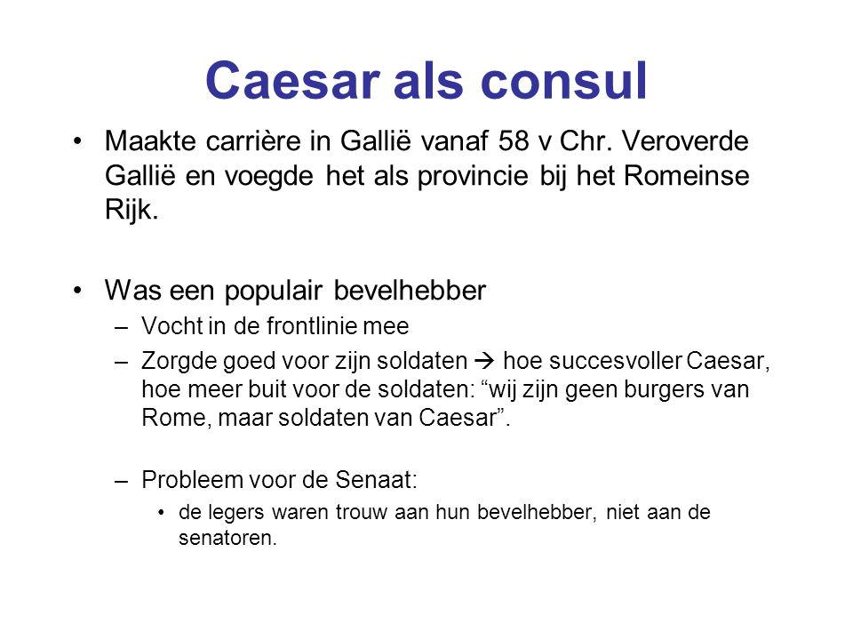 Caesar als consul Maakte carrière in Gallië vanaf 58 v Chr. Veroverde Gallië en voegde het als provincie bij het Romeinse Rijk.