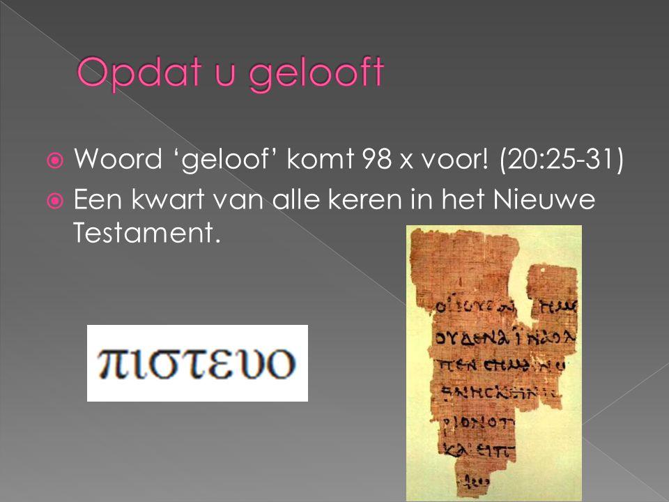 Opdat u gelooft Woord 'geloof' komt 98 x voor! (20:25-31)