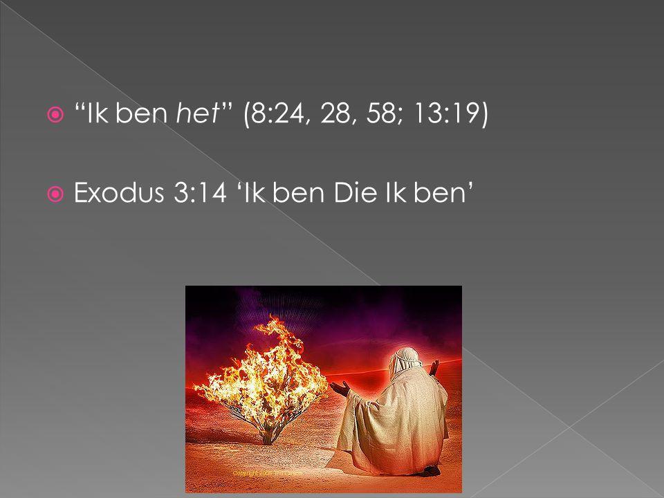 Ik ben het (8:24, 28, 58; 13:19) Exodus 3:14 'Ik ben Die Ik ben'