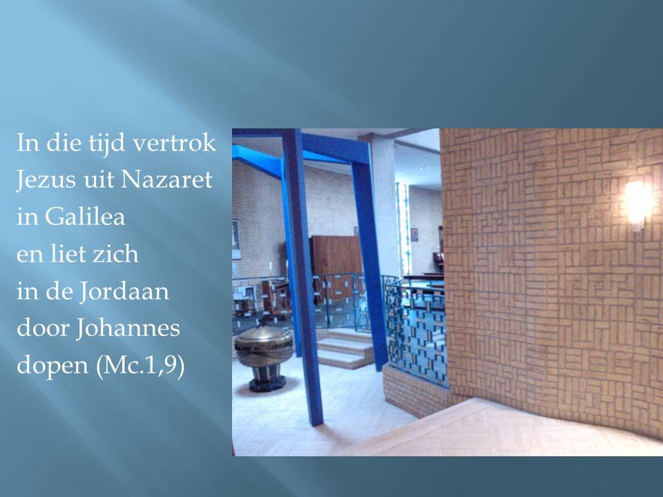 In die tijd vertrok Jezus uit Nazaret in Galilea en liet zich in de Jordaan door Johannes dopen (Mc.1,9)