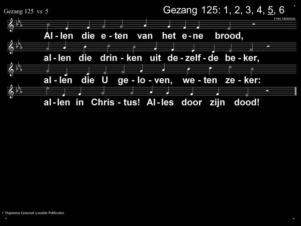 . Gezang 125: 1, 2, 3, 4, 5, 6 . .