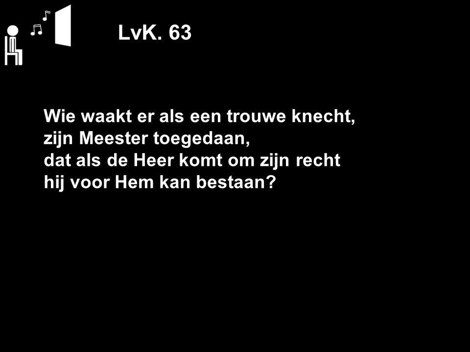 LvK. 63 Wie waakt er als een trouwe knecht, zijn Meester toegedaan,