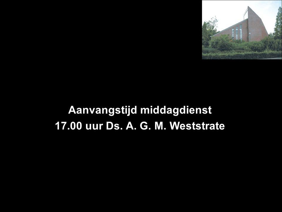 Aanvangstijd middagdienst 17.00 uur Ds. A. G. M. Weststrate