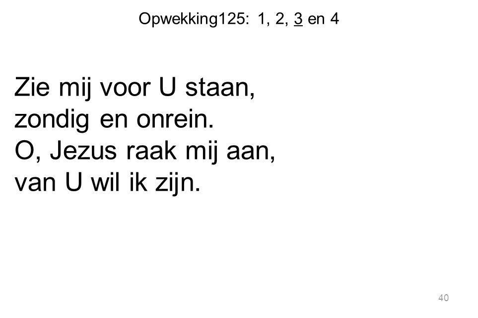 Opwekking125: 1, 2, 3 en 4 Zie mij voor U staan, zondig en onrein.