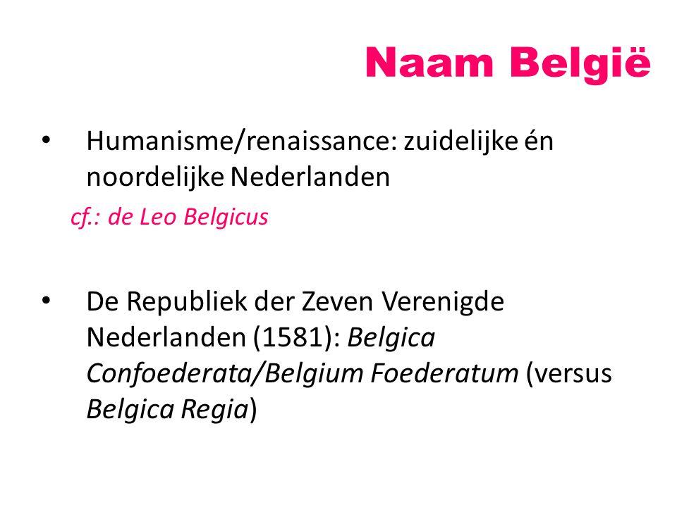 Naam België Humanisme/renaissance: zuidelijke én noordelijke Nederlanden. cf.: de Leo Belgicus.