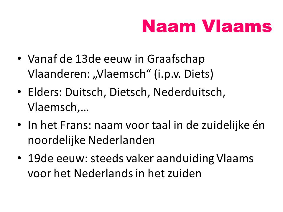 """Naam Vlaams Vanaf de 13de eeuw in Graafschap Vlaanderen: """"Vlaemsch (i.p.v. Diets) Elders: Duitsch, Dietsch, Nederduitsch, Vlaemsch,…"""