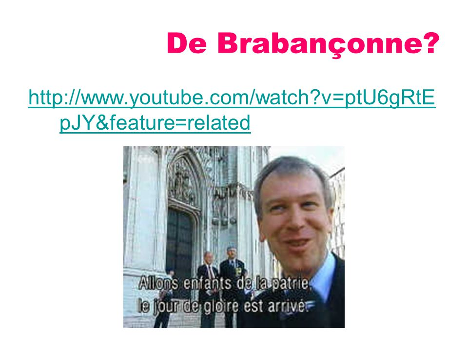 De Brabançonne http://www.youtube.com/watch v=ptU6gRtEpJY&feature=related