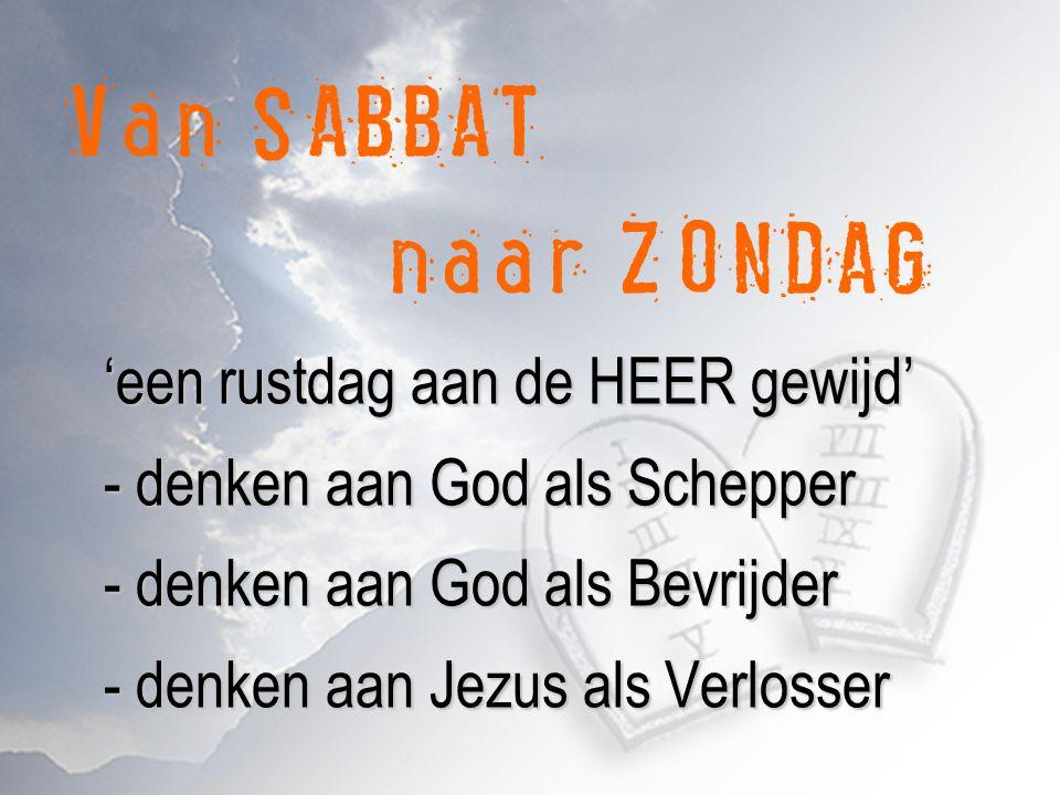 Van SABBAT naar ZONDAG 'een rustdag aan de HEER gewijd' - denken aan God als Schepper - denken aan God als Bevrijder - denken aan Jezus als Verlosser