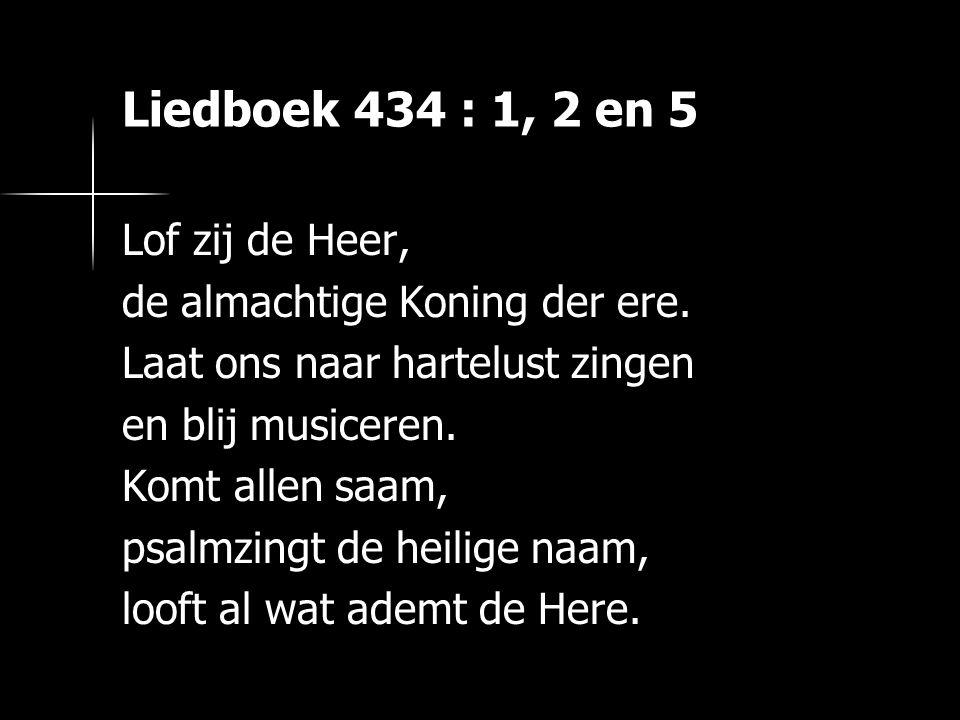 Liedboek 434 : 1, 2 en 5 Lof zij de Heer,