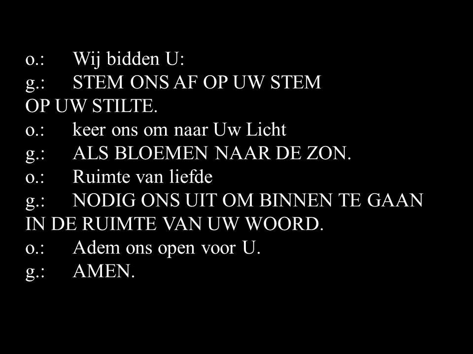 o.: Wij bidden U: g.: STEM ONS AF OP UW STEM. OP UW STILTE. o.: keer ons om naar Uw Licht. g.: ALS BLOEMEN NAAR DE ZON.