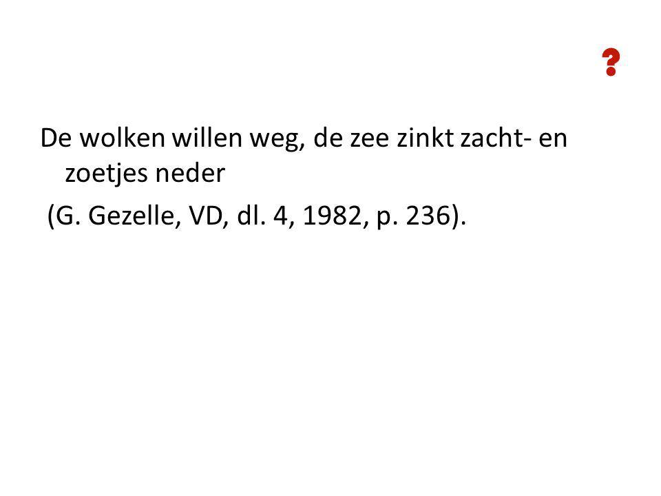 De wolken willen weg, de zee zinkt zacht- en zoetjes neder (G. Gezelle, VD, dl. 4, 1982, p. 236).