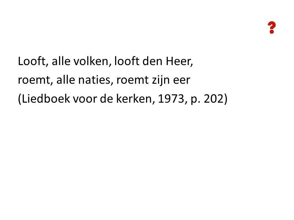 Looft, alle volken, looft den Heer, roemt, alle naties, roemt zijn eer (Liedboek voor de kerken, 1973, p.
