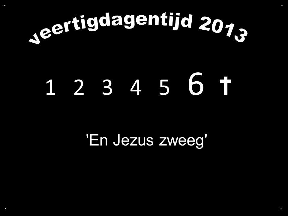 . . veertigdagentijd 2013 1 2 3 4 5 6 En Jezus zweeg . .