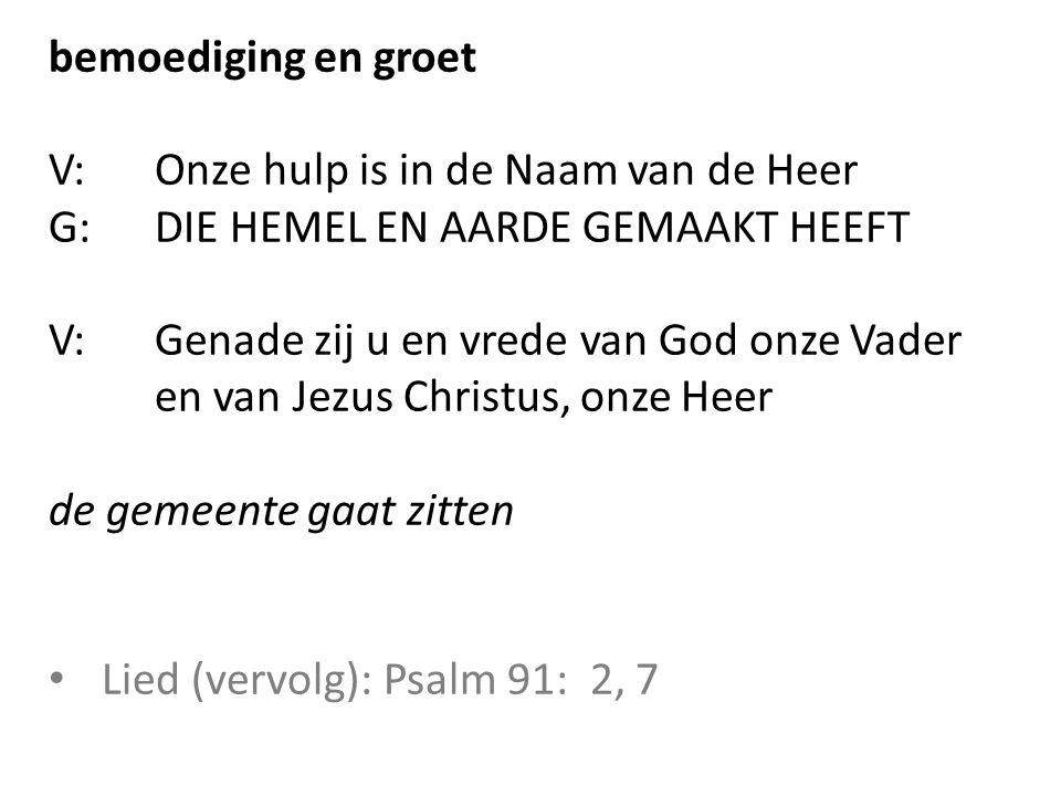 bemoediging en groet V: Onze hulp is in de Naam van de Heer. G: DIE HEMEL EN AARDE GEMAAKT HEEFT.