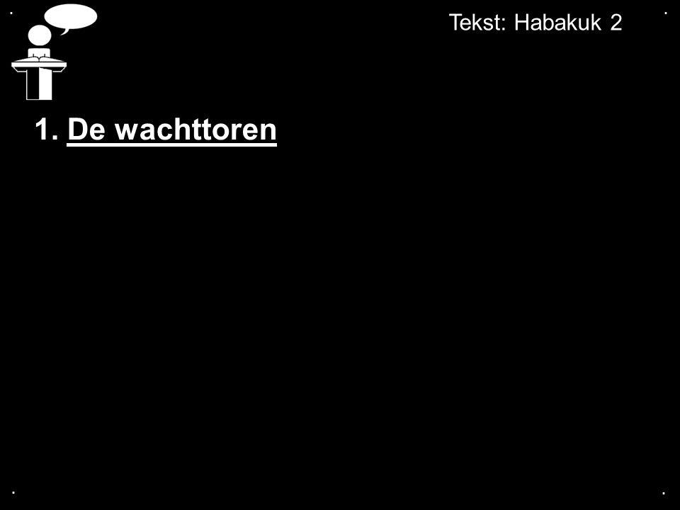 . . Tekst: Habakuk 2 1. De wachttoren . .