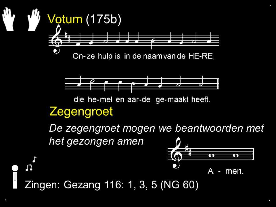 . . Votum (175b) Zegengroet. De zegengroet mogen we beantwoorden met het gezongen amen. Zingen: Gezang 116: 1, 3, 5 (NG 60)