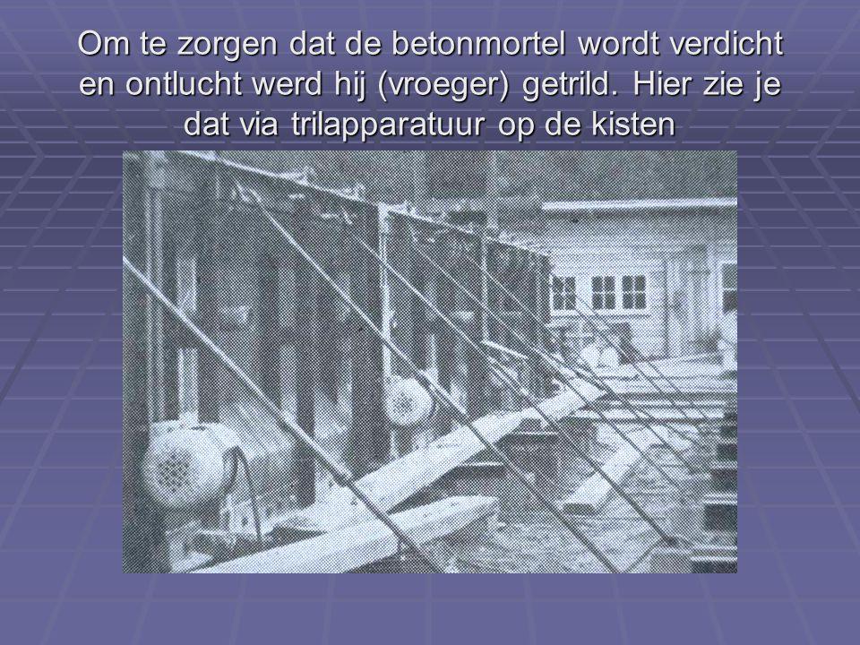 Om te zorgen dat de betonmortel wordt verdicht en ontlucht werd hij (vroeger) getrild.