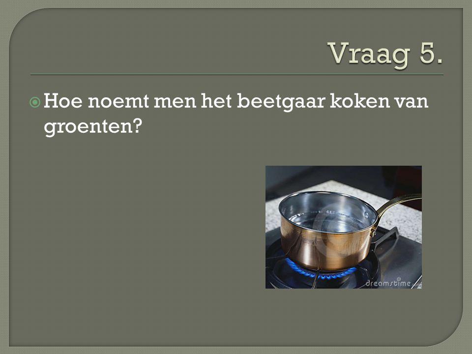 Vraag 5. Hoe noemt men het beetgaar koken van groenten