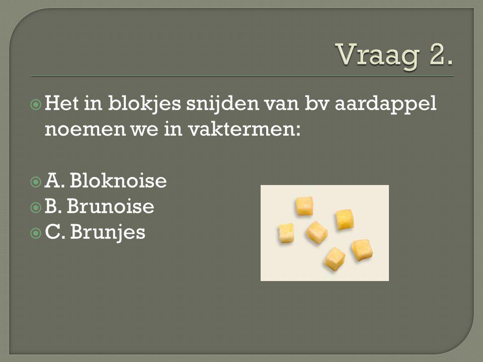 Vraag 2. Het in blokjes snijden van bv aardappel noemen we in vaktermen: A. Bloknoise. B. Brunoise.