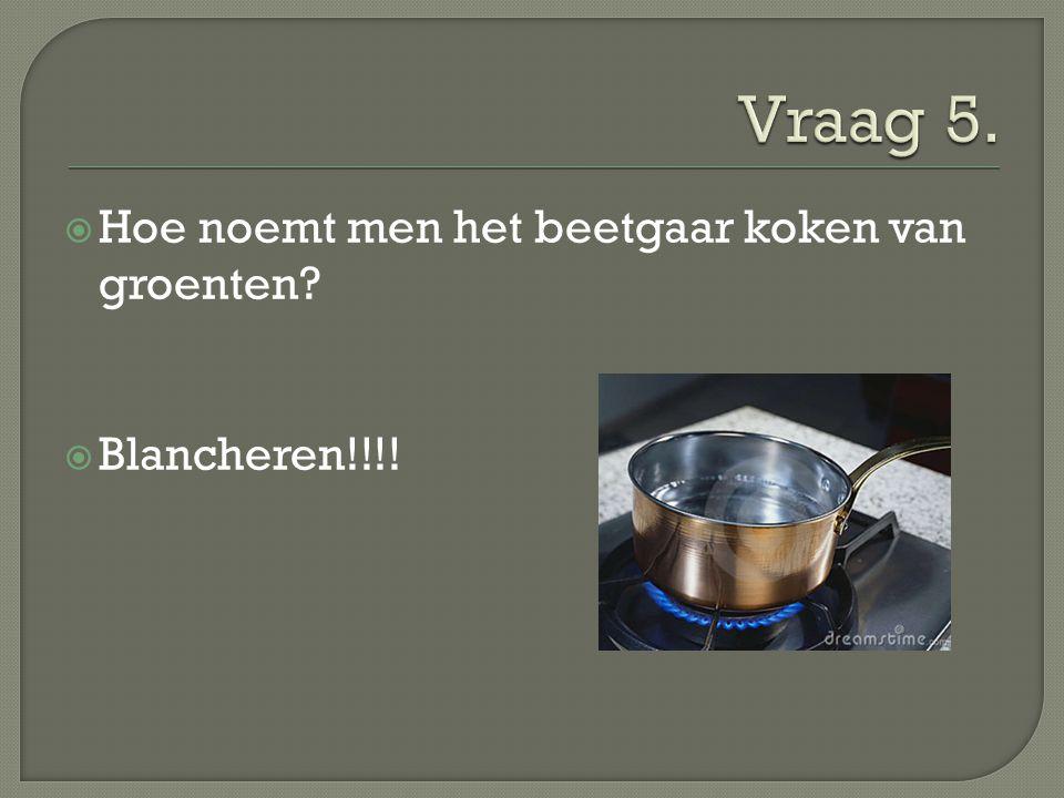 Vraag 5. Hoe noemt men het beetgaar koken van groenten Blancheren!!!!