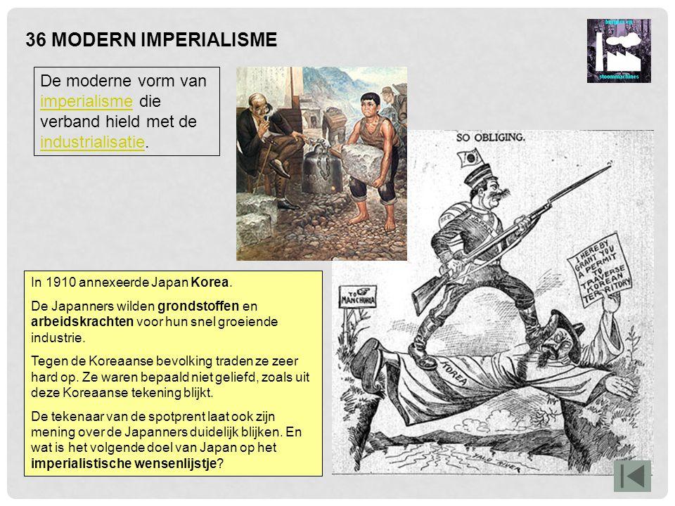 36 MODERN IMPERIALISME De moderne vorm van imperialisme die verband hield met de industrialisatie. In 1910 annexeerde Japan Korea.