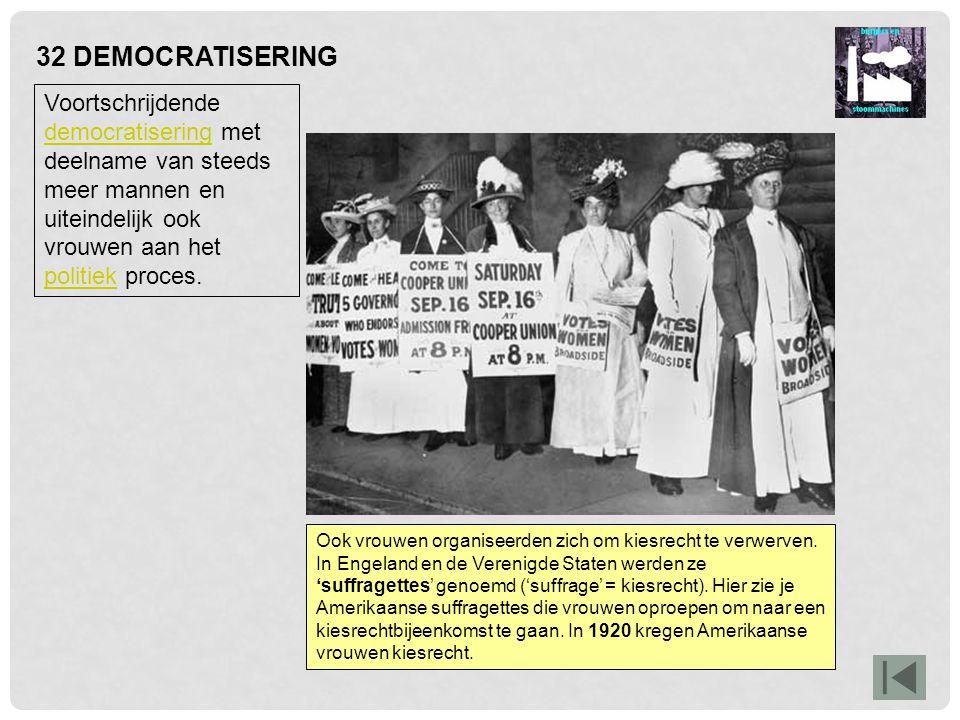 32 DEMOCRATISERING Voortschrijdende democratisering met deelname van steeds meer mannen en uiteindelijk ook vrouwen aan het politiek proces.