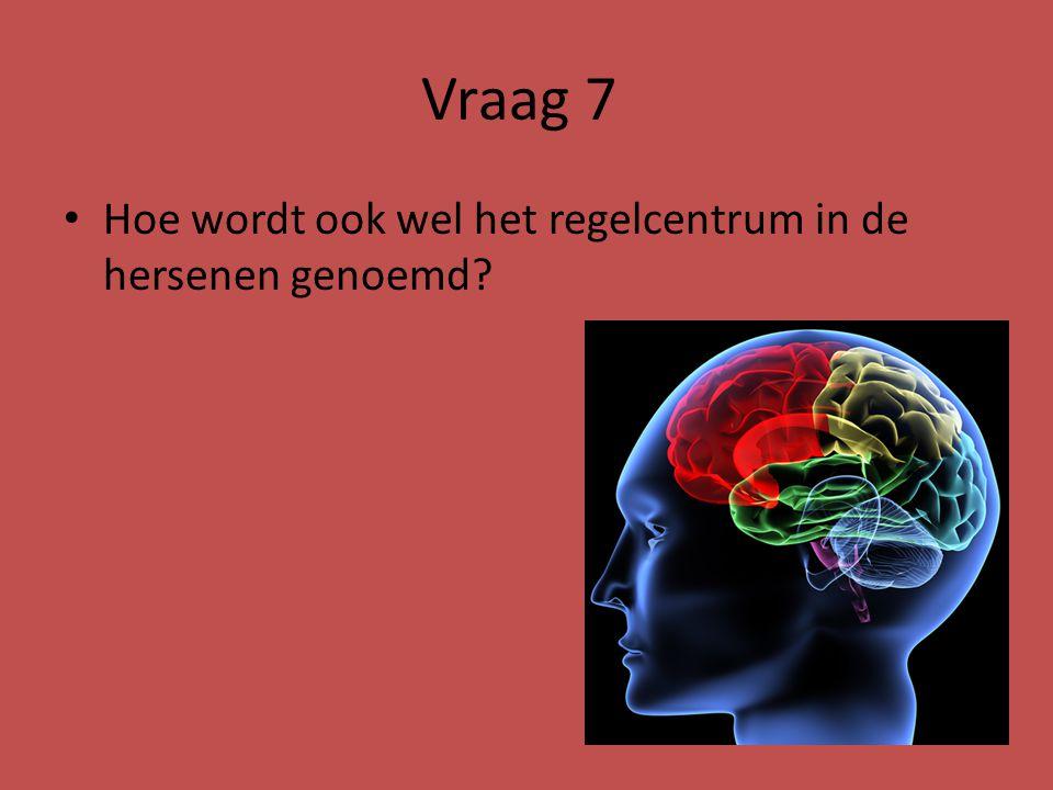 Vraag 7 Hoe wordt ook wel het regelcentrum in de hersenen genoemd