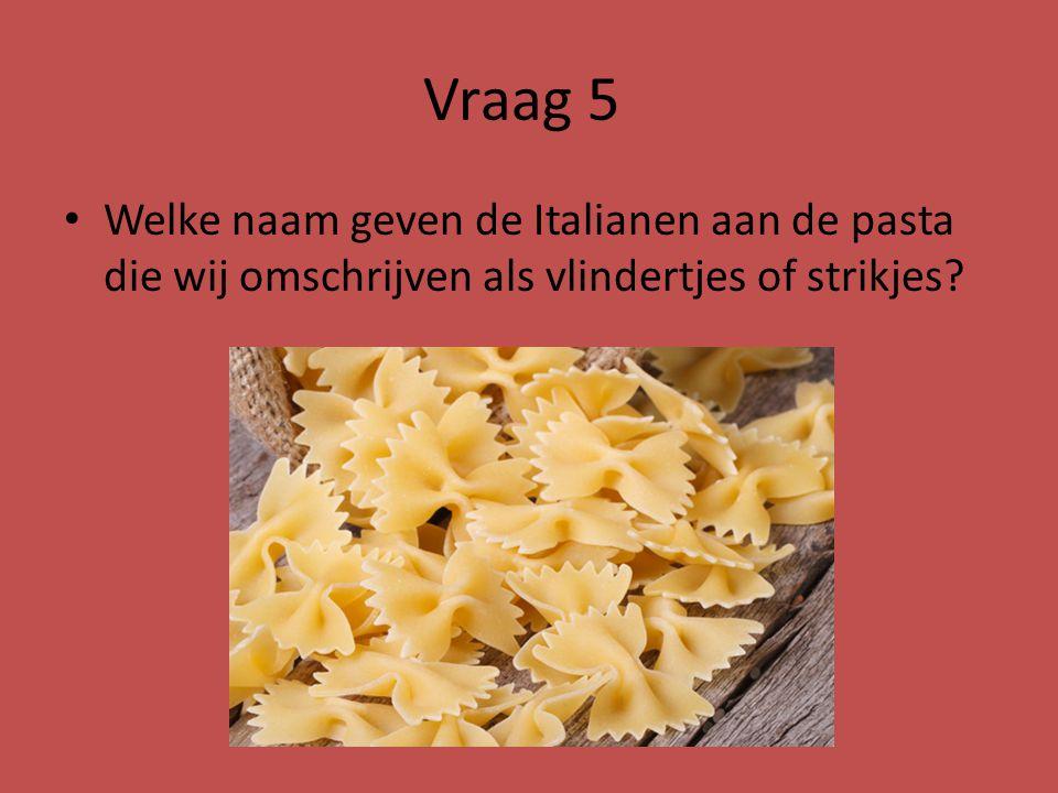 Vraag 5 Welke naam geven de Italianen aan de pasta die wij omschrijven als vlindertjes of strikjes
