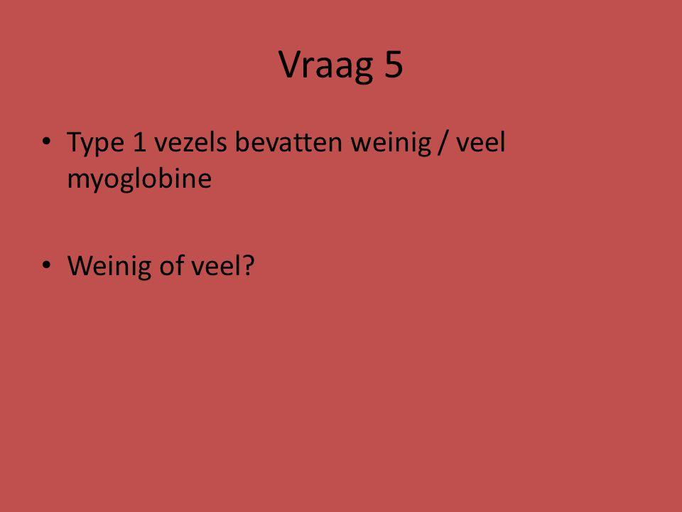 Vraag 5 Type 1 vezels bevatten weinig / veel myoglobine