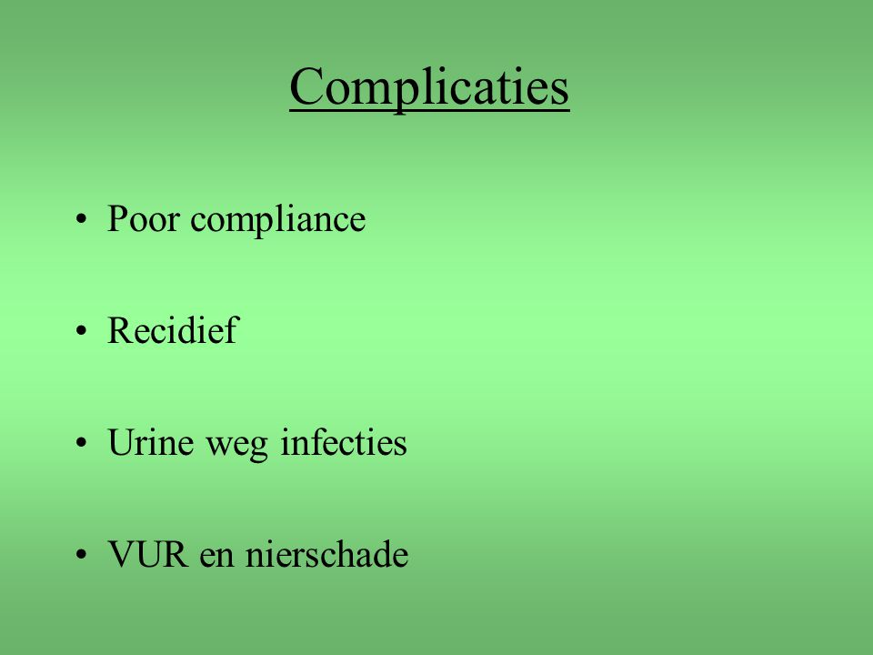 Complicaties Poor compliance Recidief Urine weg infecties