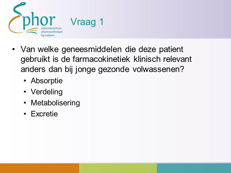 Vraag 1 Van welke geneesmiddelen die deze patient gebruikt is de farmacokinetiek klinisch relevant anders dan bij jonge gezonde volwassenen