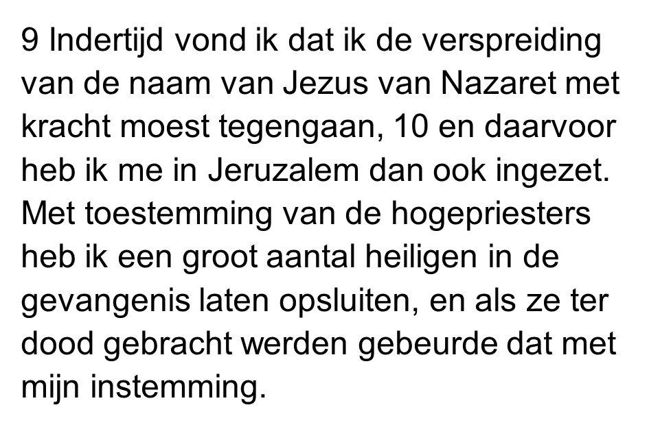 9 Indertijd vond ik dat ik de verspreiding van de naam van Jezus van Nazaret met kracht moest tegengaan, 10 en daarvoor heb ik me in Jeruzalem dan ook ingezet.