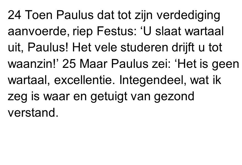24 Toen Paulus dat tot zijn verdediging aanvoerde, riep Festus: 'U slaat wartaal uit, Paulus.