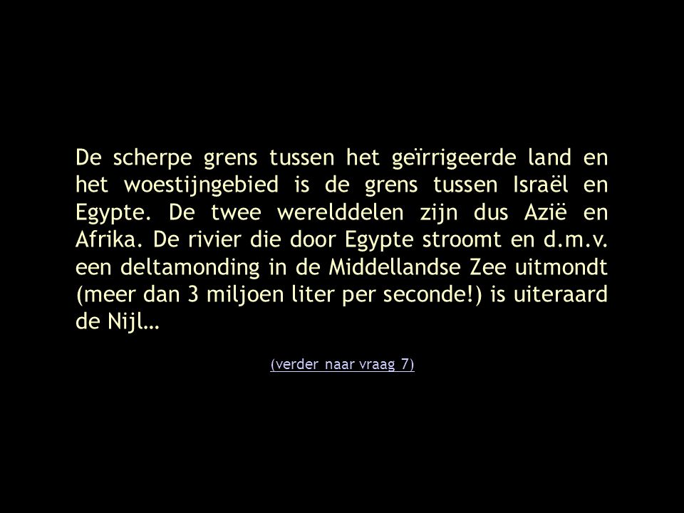 De scherpe grens tussen het geïrrigeerde land en het woestijngebied is de grens tussen Israël en Egypte. De twee werelddelen zijn dus Azië en Afrika. De rivier die door Egypte stroomt en d.m.v. een deltamonding in de Middellandse Zee uitmondt (meer dan 3 miljoen liter per seconde!) is uiteraard de Nijl…