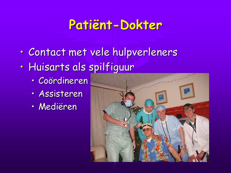 Patiënt-Dokter Contact met vele hulpverleners Huisarts als spilfiguur