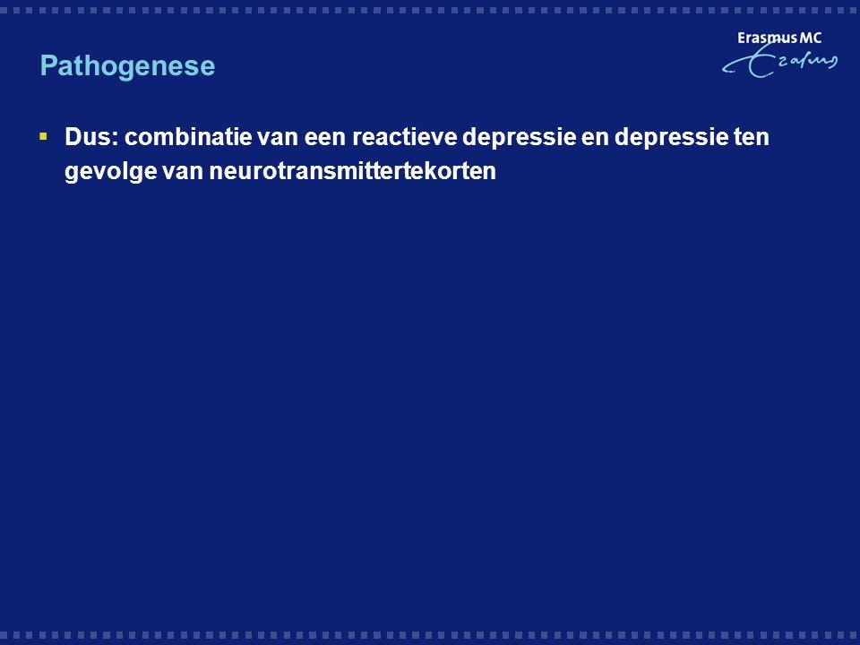 Pathogenese Dus: combinatie van een reactieve depressie en depressie ten gevolge van neurotransmittertekorten.