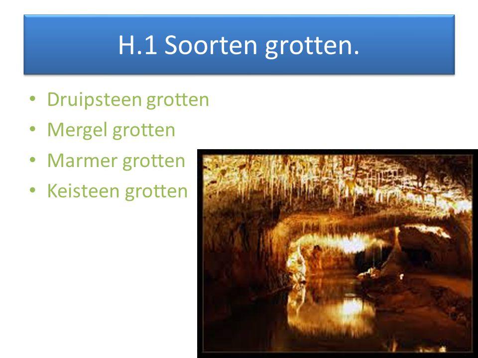 H.1 Soorten grotten. Druipsteen grotten Mergel grotten Marmer grotten