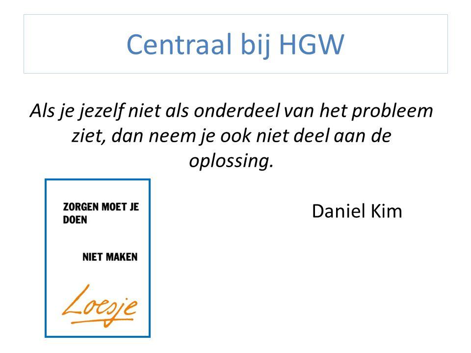 Centraal bij HGW Als je jezelf niet als onderdeel van het probleem ziet, dan neem je ook niet deel aan de oplossing.