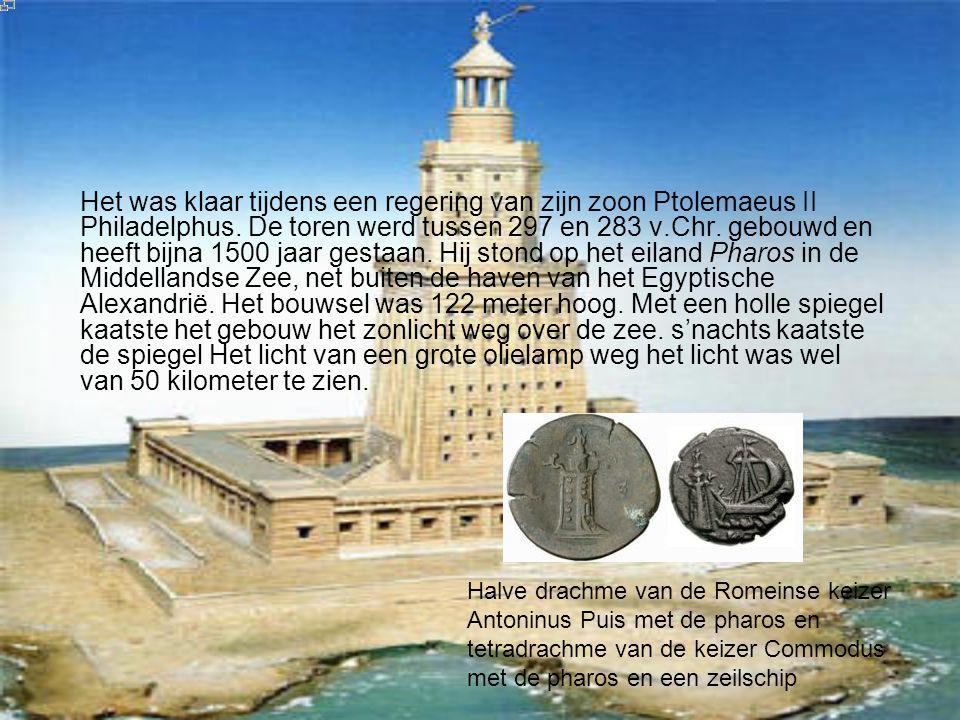 Het was klaar tijdens een regering van zijn zoon Ptolemaeus II Philadelphus. De toren werd tussen 297 en 283 v.Chr. gebouwd en heeft bijna 1500 jaar gestaan. Hij stond op het eiland Pharos in de Middellandse Zee, net buiten de haven van het Egyptische Alexandrië. Het bouwsel was 122 meter hoog. Met een holle spiegel kaatste het gebouw het zonlicht weg over de zee. s'nachts kaatste de spiegel Het licht van een grote olielamp weg het licht was wel van 50 kilometer te zien.